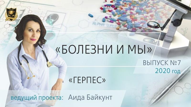 БОЛЕЗНИ И МЫ Герпес Аида Байкунт Выпуск № 7