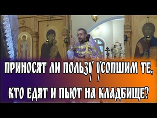 Приносят ли пользу усопшим те, кто едят и пьют на кладбище? Священник Игорь Сильченков