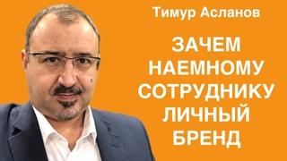 Зачем наемному сотруднику личный бренд. Тимур Асланов. Построение и продвижение личного бренда.