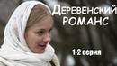 ДЕРЕВЕНСКИЙ РОМАНС, 1-2 серия, мелодрама, русские фильмы в 4К
