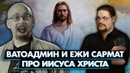 САНДРО критикует видео ВАТОАДМИН И ЕЖИ САРМАТ ПРО ИИСУСА ХРИСТА