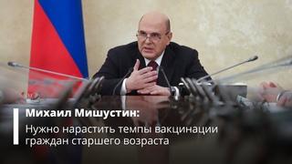 Михаил Мишустин призвал нарастить темпы вакцинации граждан старшего возраста