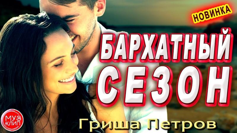 Бархатный Сезон ОБАЛДЕННАЯ ПЕСНЯ Гриша Петров НОВИНКА ШАНСОН 2020