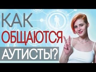 КАК ОБЩАЮТСЯ АУТИСТЫ? Особенности социальной коммуникации