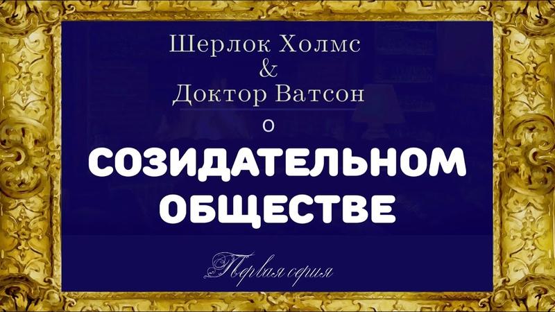 Шерлок Холмс и Доктор Ватсон о Созидательном Обществе серия1 Знакомство Короткометражный фильм