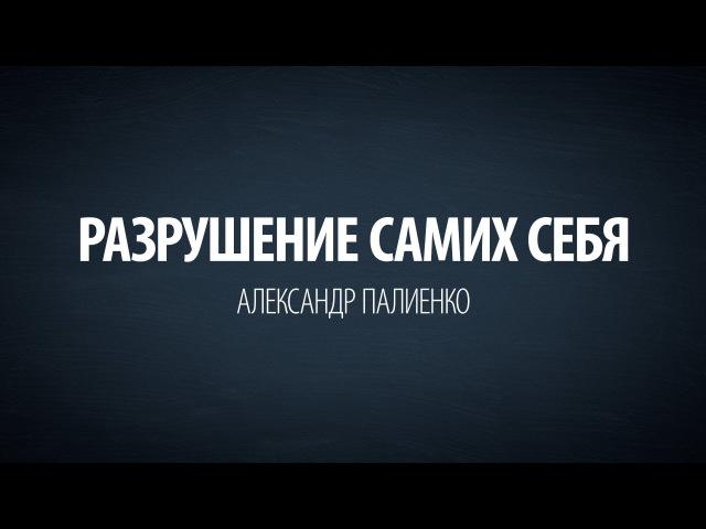 Разрушение самих себя Александр Палиенко