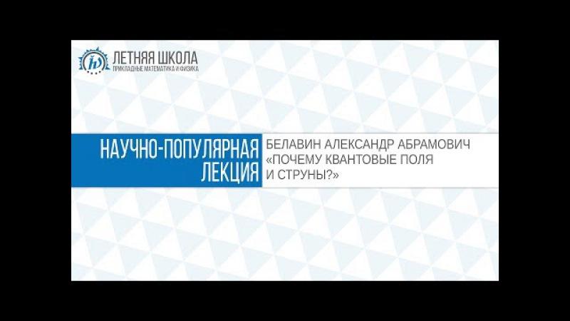 ЛШ ПМФ МФТИ 2017 Почему квантовые поля и струны Белавин А А