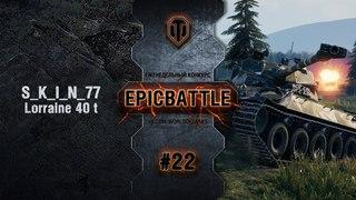 EpicBattle #22: S_K_I_N_77 / Lorraine 40 t World of Tanks