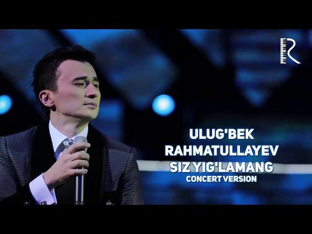 Ulug'bek Rahmatullayev Siz yig'lamang Улугбек Рахматуллаев Сиз йигламанг concert version