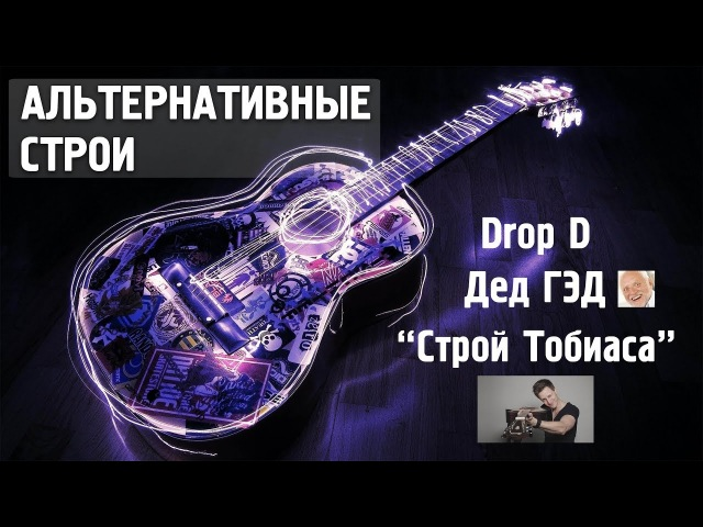 АЛЬТЕРНАТИВНЫЕ СТРОИ ГИТАРЫ Drop D DADGAD строй Тобиаса