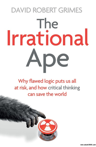 The Irrational Ape Why Flawed Logic Puts us all at Risk and How Critical Thinking Can Save the World