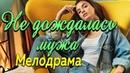 Интересный фильм про нелегкий выбор и любовь Не дождалась мужа Русские мелодрамы новинки 2019