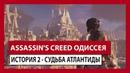 ASSASSIN'S CREED ОДИССЕЯ ИСТОРИЯ 2 СУДЬБА АТЛАНТИДЫ