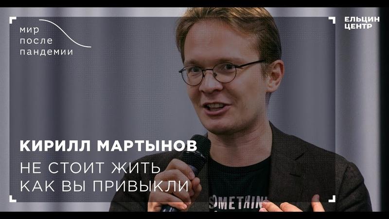 Мир после пандемии Кирилл Мартынов Не стоит жить как вы привыкли
