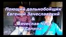 Вячеслав ЧЕН и Поющий дальнобойщик Евгений ЗАЧЕСЛАВСКИЙ встретились и спели песню Галина (cover)