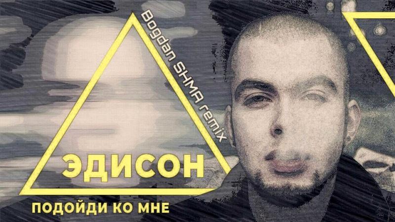 Эдисон подойди ко мне dj Bogdan SHMA remix