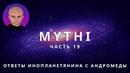 ОТВЕТЫ ПРИШЕЛЬЦА С АНДРОМЕДЫ - ЧАСТЬ 19 ИНОПЛАНЕТЯНИН МИТИ MYTHI