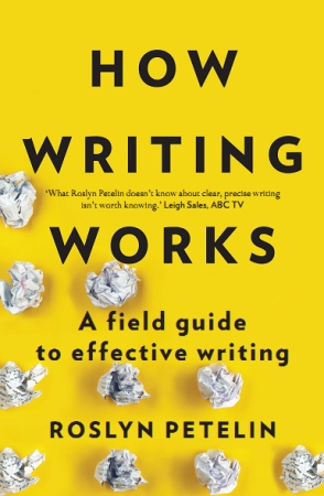Roslyn Petelin - How Writing Works  A field guide to effective writing-Allen & Unwin (2016)