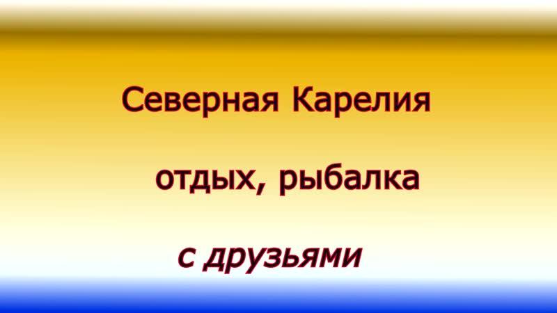 Фильм третий (отдыхаем с друзьями в ( Карелии )