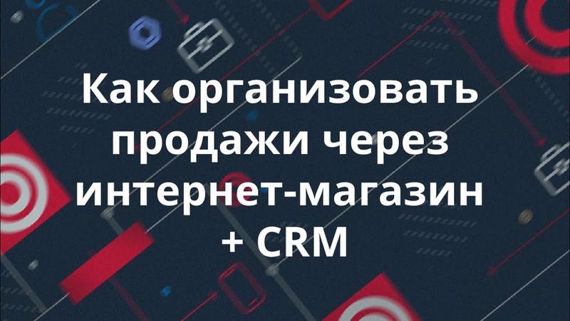 Как организовать продажи через интернет-магазин CRM. Екатерина Ким. iTrack