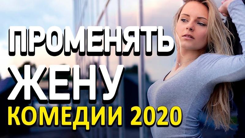 Комедия про бизнес и подставу в семье ПРОМЕНЯТЬ ЖЕНУ Русские комедии 2020 новинки HD 1080P