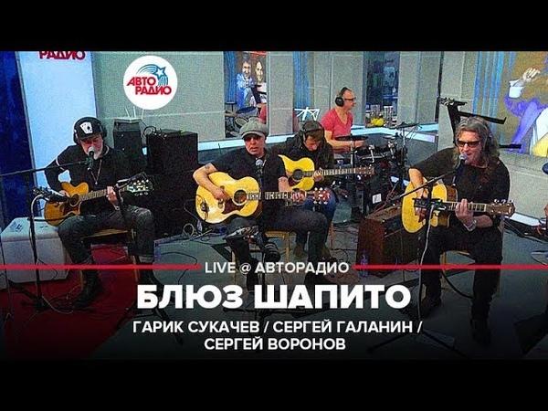Гарик Сукачев Сергей Галанин и Сергей Воронов Блюз Шапито LIVE @ Авторадио