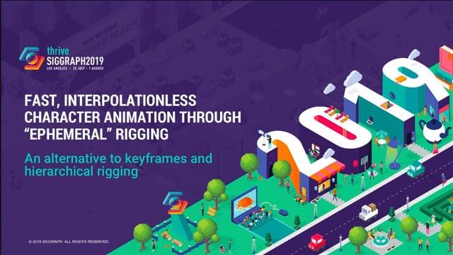 SIGGRAPH 2019 Fast interpolationless character animation through ephemeral rigging