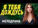 Не оторвать глаз от фильма 2021 года - Я ТЕБЯ ДОЖДУСЬ Русские мелодрамы новинки 2021