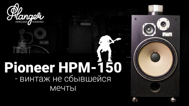 Pioneer HPM 150 винтаж не сбывшейся мечты Сравнение с 15 ALLB Music Valentina 15