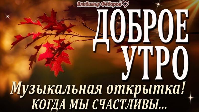 Доброе Утро Когда Мы Счастливы Музыкальная Открытка с Добрым Утром Читает Владимир Фёдоров
