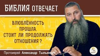 Влюбленность прошла. Стоит ли продолжать отношения?  Протоиерей Александр Тылькевич