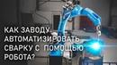 Автоматизация сварки на производстве с помощью Роботизированных Сварочных Комплексов